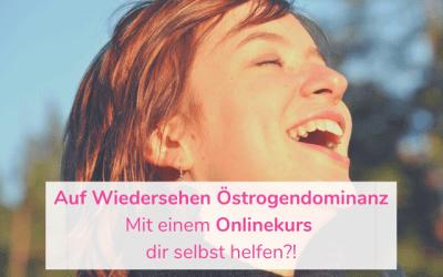 Auf Wiedersehen Östrogendominanz – Mit einem Onlinekurs dir selbst helfen?!