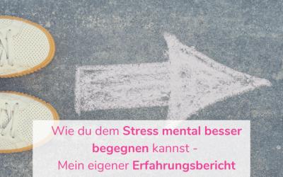 Wie du dem Stress mental besser begegnen kannst – Mein eigener Erfahrungsbericht