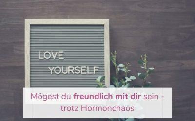 Mögest du freundlich mit dir sein – trotz Hormonchaos